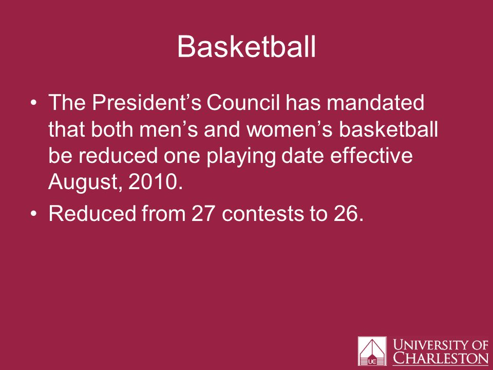 Basketball The Presidents Council has mandated that both mens and womens basketball be reduced one playing date effective August, 2010.