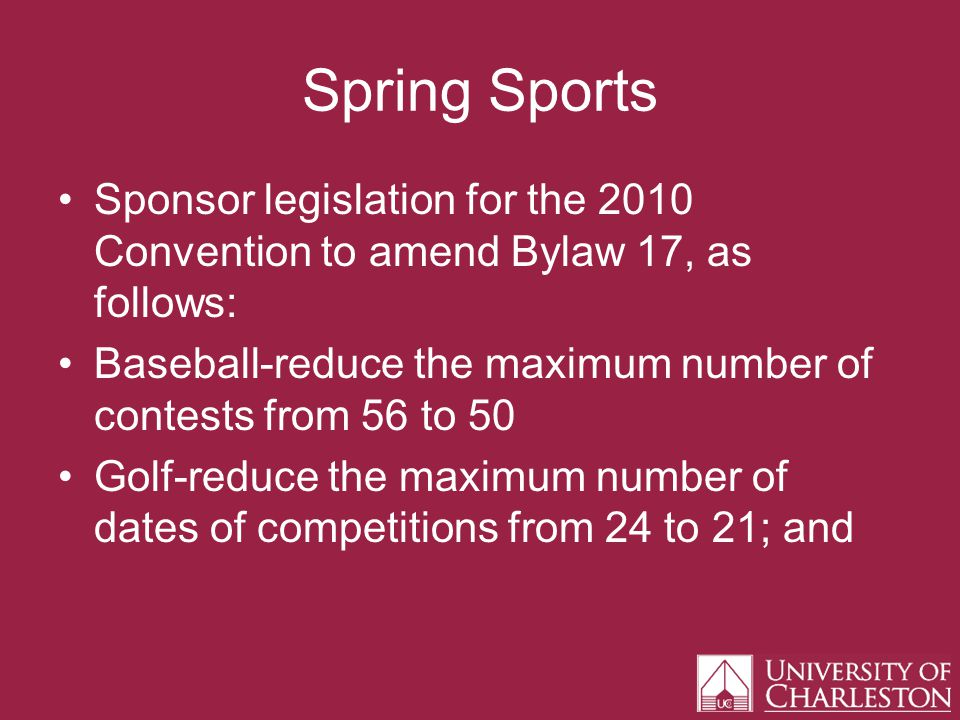 Spring Sports Sponsor legislation for the 2010 Convention to amend Bylaw 17, as follows: Baseball-reduce the maximum number of contests from 56 to 50 Golf-reduce the maximum number of dates of competitions from 24 to 21; and