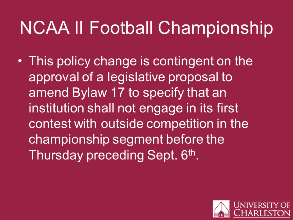 NCAA II Football Championship This policy change is contingent on the approval of a legislative proposal to amend Bylaw 17 to specify that an institution shall not engage in its first contest with outside competition in the championship segment before the Thursday preceding Sept.