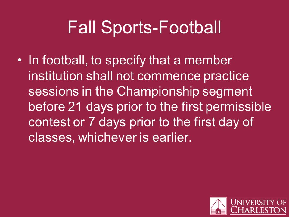 Fall Sports-Football In football, to specify that a member institution shall not commence practice sessions in the Championship segment before 21 days prior to the first permissible contest or 7 days prior to the first day of classes, whichever is earlier.