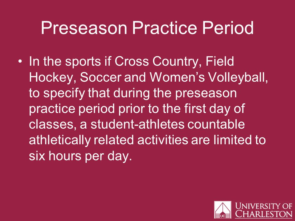 Preseason Practice Period In the sports if Cross Country, Field Hockey, Soccer and Womens Volleyball, to specify that during the preseason practice period prior to the first day of classes, a student-athletes countable athletically related activities are limited to six hours per day.