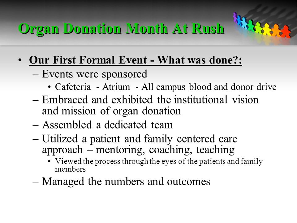 Organ Donation Month At Rush Our First Formal Event - What was done : –Events were sponsored Cafeteria - Atrium - All campus blood and donor drive –Embraced and exhibited the institutional vision and mission of organ donation –Assembled a dedicated team –Utilized a patient and family centered care approach – mentoring, coaching, teaching Viewed the process through the eyes of the patients and family members –Managed the numbers and outcomes