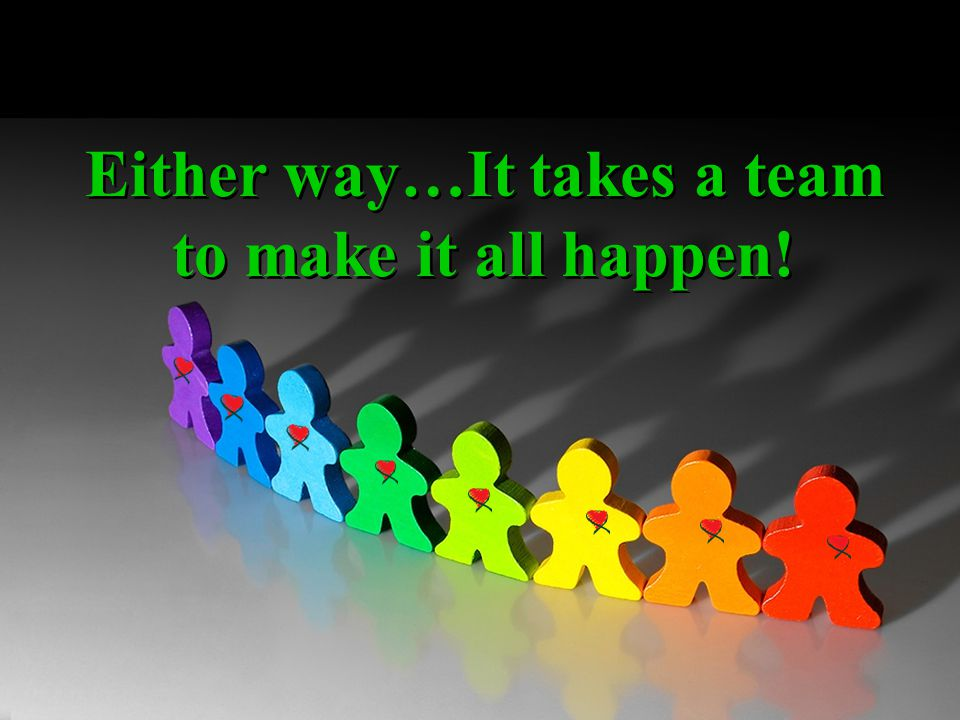 Either way…It takes a team to make it all happen!