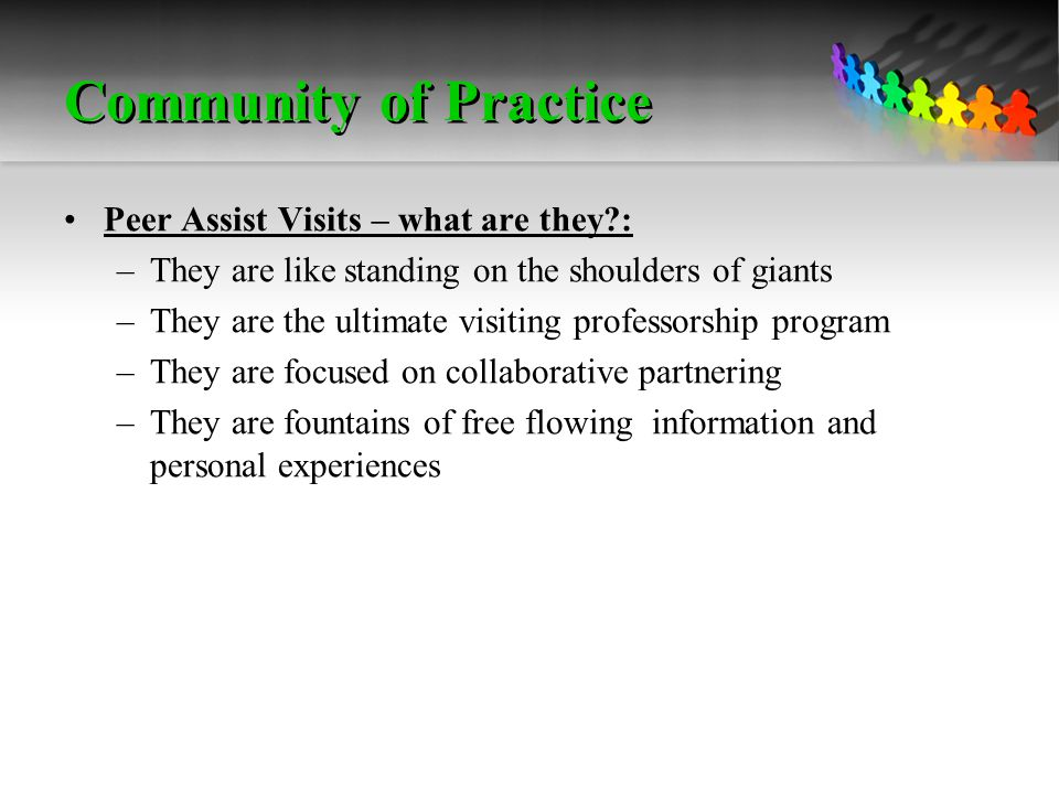 Community of Practice Peer Assist Visits – what are they : –They are like standing on the shoulders of giants –They are the ultimate visiting professorship program –They are focused on collaborative partnering –They are fountains of free flowing information and personal experiences