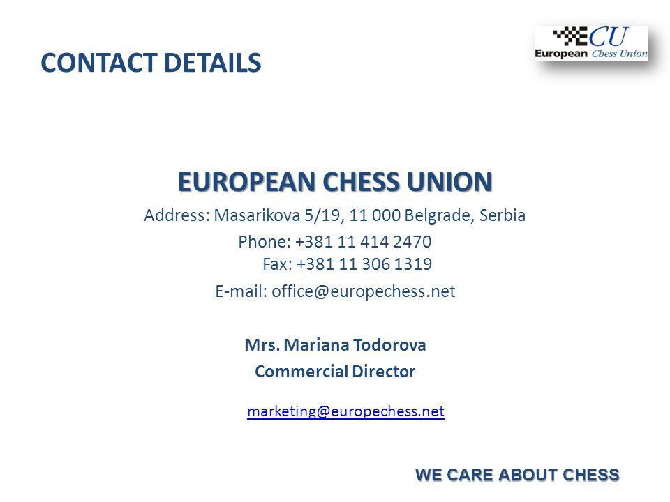 CONTACT DETAILS EUROPEAN CHESS UNION Address: Masarikova 5/19, 11 000 Belgrade, Serbia Phone: +381 11 414 2470 Fax: +381 11 306 1319 E-mail: office@europechess.net Mrs.