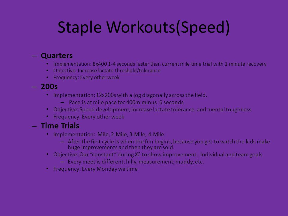 Staple Workouts(Speed) – Quarters Implementation: 8x400 1-4 seconds faster than current mile time trial with 1 minute recovery Objective: Increase lactate threshold/tolerance Frequency: Every other week – 200s Implementation: 12x200s with a jog diagonally across the field.