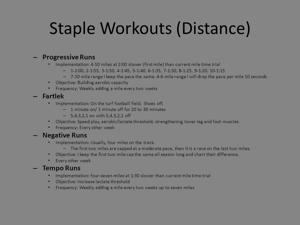 Staple Workouts (Distance) – Progressive Runs Implementation: 4-10 miles at 2:00 slower (first mile) than current mile time trial – 1-2:00, 2-1:55, 3-1:50, 4-1:45, 5-1:40, 6-1:35, 7-1:30, 8-1:25, 9-1:20, 10-1:15 – 7-10 mile range I keep the pace the same.