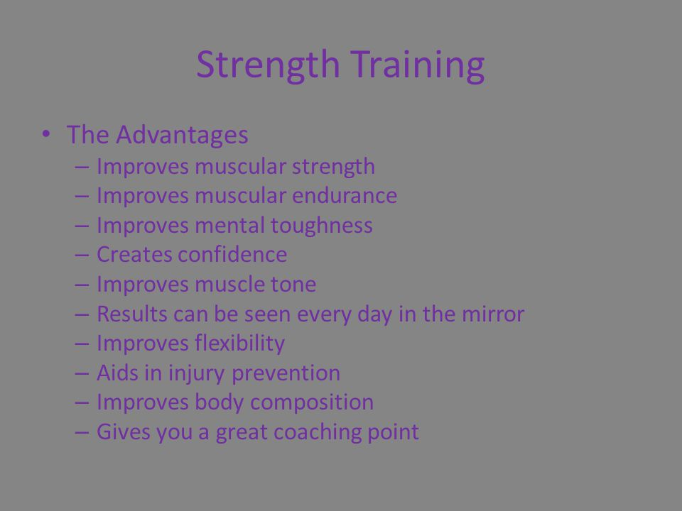 Strength Training The Advantages – Improves muscular strength – Improves muscular endurance – Improves mental toughness – Creates confidence – Improves muscle tone – Results can be seen every day in the mirror – Improves flexibility – Aids in injury prevention – Improves body composition – Gives you a great coaching point