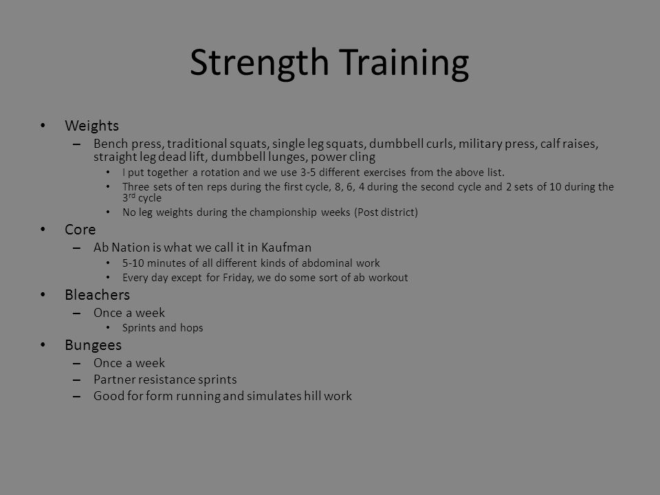 Strength Training Weights – Bench press, traditional squats, single leg squats, dumbbell curls, military press, calf raises, straight leg dead lift, dumbbell lunges, power cling I put together a rotation and we use 3-5 different exercises from the above list.