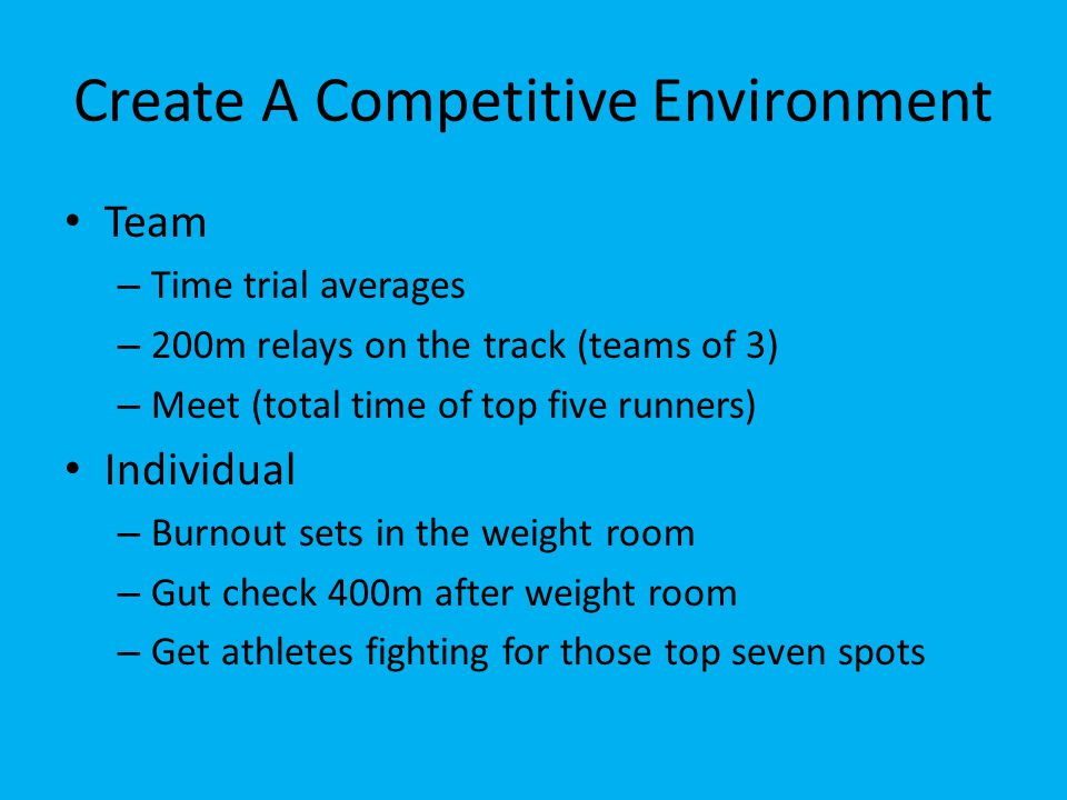 Create A Competitive Environment Team – Time trial averages – 200m relays on the track (teams of 3) – Meet (total time of top five runners) Individual – Burnout sets in the weight room – Gut check 400m after weight room – Get athletes fighting for those top seven spots