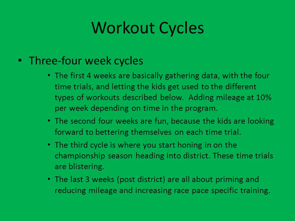 Workout Cycles Three-four week cycles The first 4 weeks are basically gathering data, with the four time trials, and letting the kids get used to the different types of workouts described below.