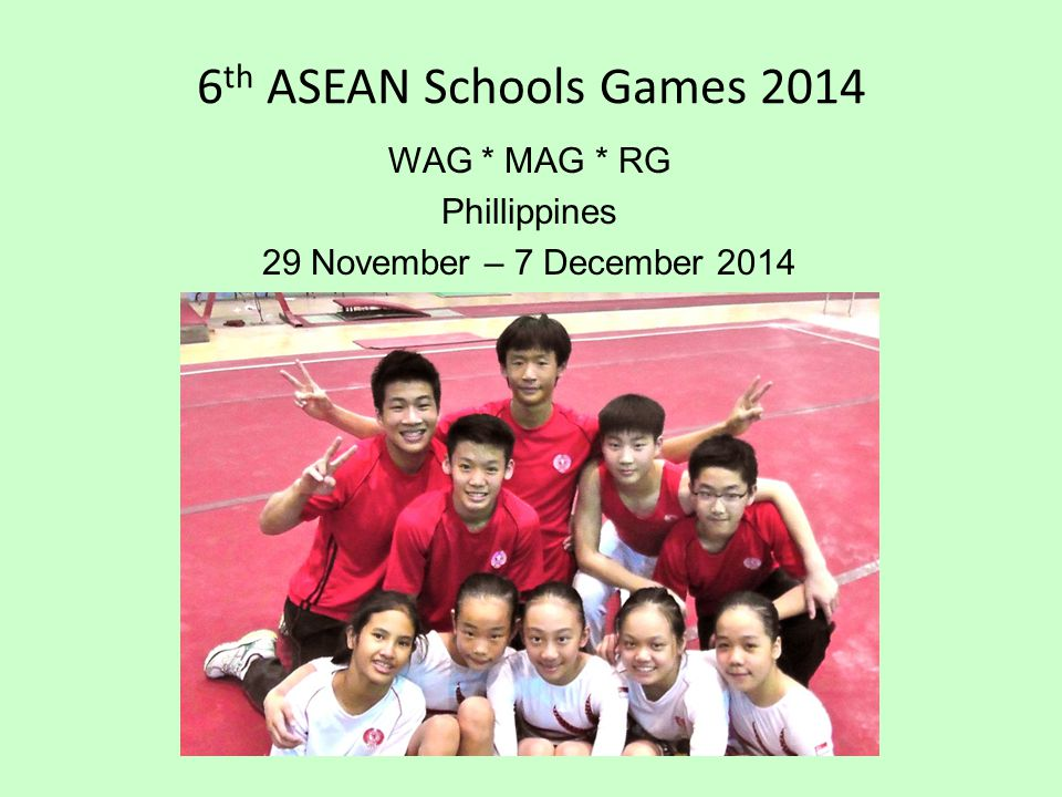 6 th ASEAN Schools Games 2014 WAG * MAG * RG Phillippines 29 November – 7 December 2014