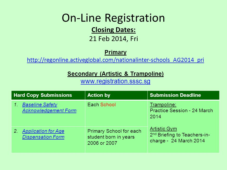 On-Line Registration Closing Dates: 21 Feb 2014, Fri Primary http://regonline.activeglobal.com/nationalinter-schools_AG2014_pri Secondary (Artistic & Trampoline) www.registration.sssc.sg Hard Copy SubmissionsAction bySubmission Deadline 1.Baseline Safety Acknowledgement FormBaseline Safety Acknowledgement Form Each SchoolTrampoline: Practice Session - 24 March 2014 Artistic Gym 2 nd Briefing to Teachers-in- charge - 24 March 2014 2.Application for Age Dispensation FormApplication for Age Dispensation Form Primary School for each student born in years 2006 or 2007