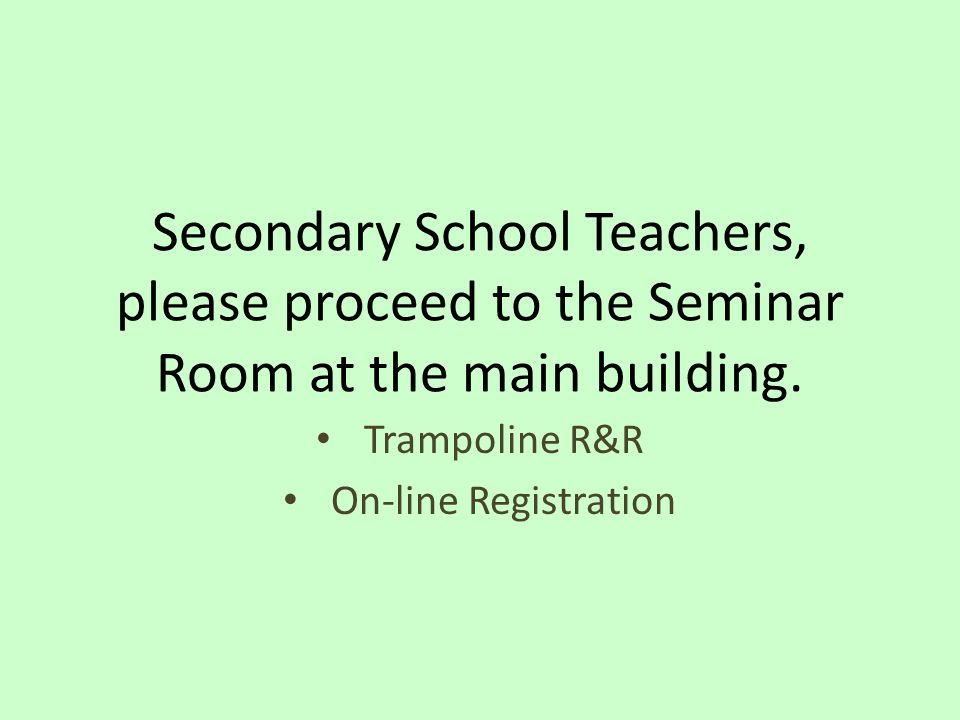 Secondary School Teachers, please proceed to the Seminar Room at the main building.
