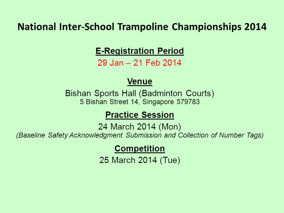 National Inter-School Trampoline Championships 2014 E-Registration Period 29 Jan – 21 Feb 2014 Venue Bishan Sports Hall (Badminton Courts) 5 Bishan Street 14, Singapore 579783 Practice Session 24 March 2014 (Mon) (Baseline Safety Acknowledgment Submission and Collection of Number Tags) Competition 25 March 2014 (Tue)