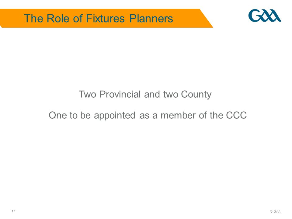 © GAA 17 The Role of Fixtures Planners Two Provincial and two County One to be appointed as a member of the CCC
