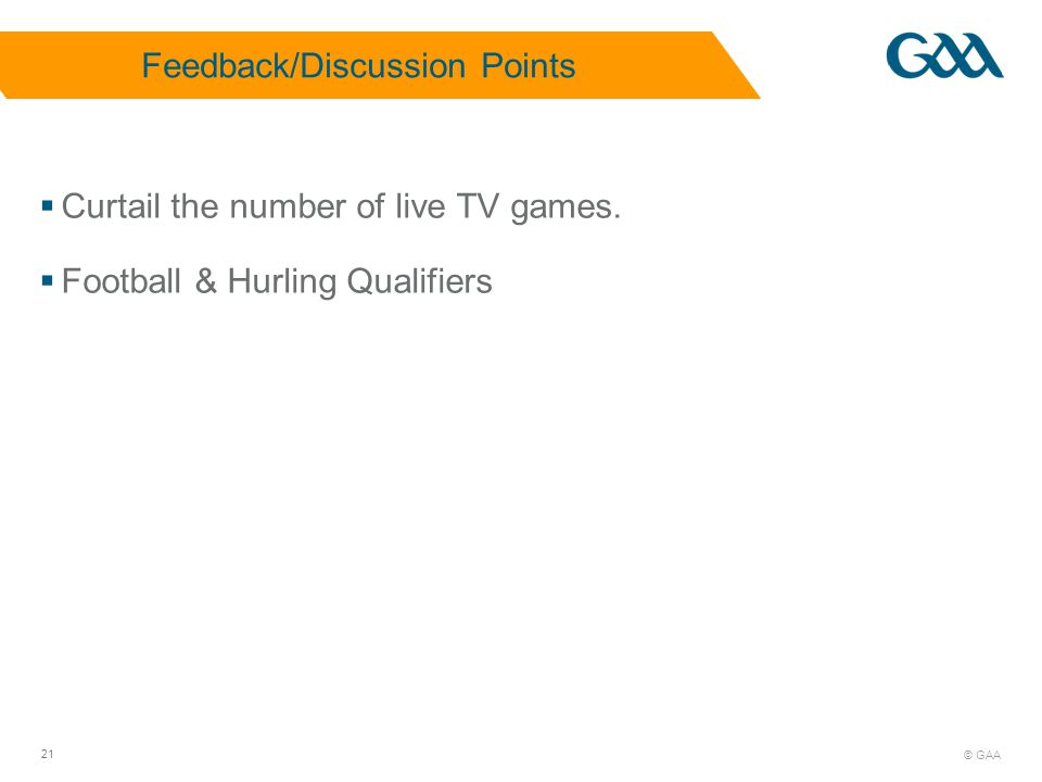 © GAA 21 Feedback/Discussion Points Curtail the number of live TV games.