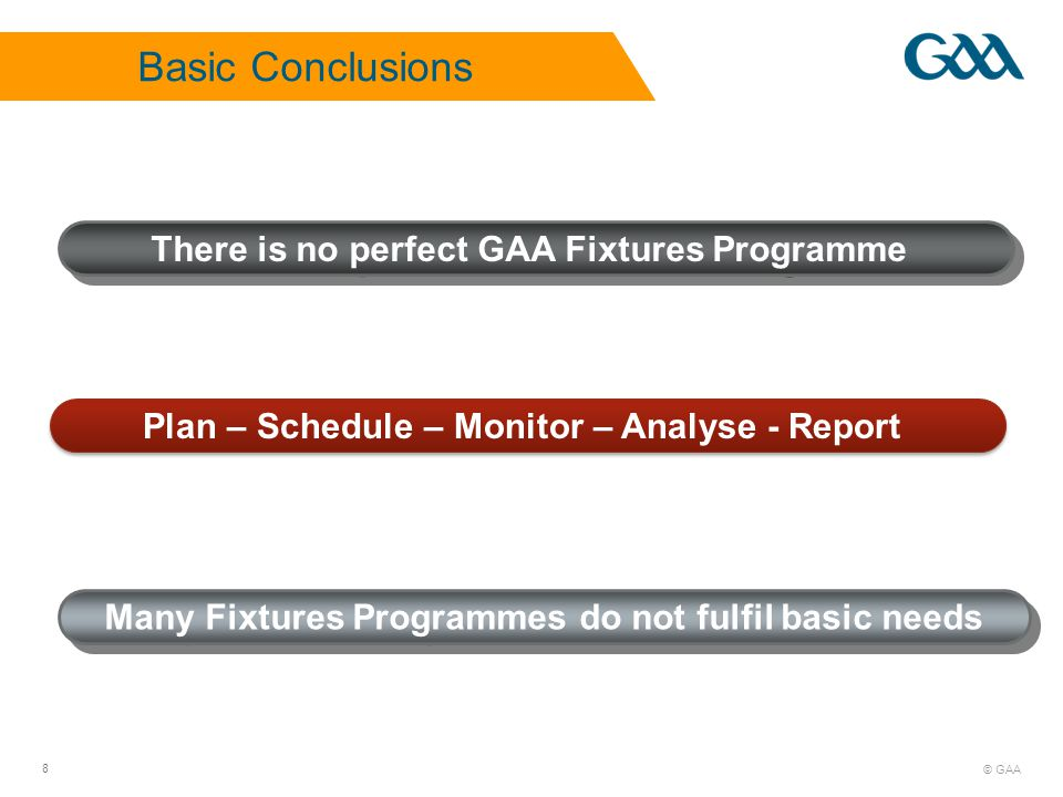 © GAA 8 There is no perfect GAA Fixtures Programme Many Fixtures Programmes do not fulfil basic needs Plan – Schedule – Monitor – Analyse - Report Basic Conclusions