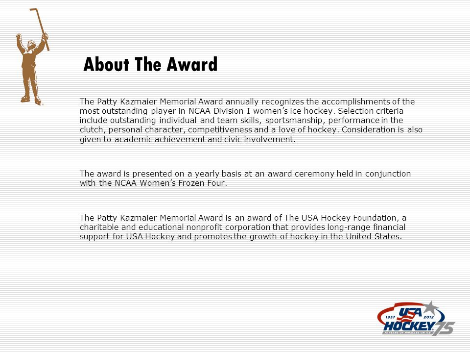 About The Award The Patty Kazmaier Memorial Award annually recognizes the accomplishments of the most outstanding player in NCAA Division I womens ice hockey.