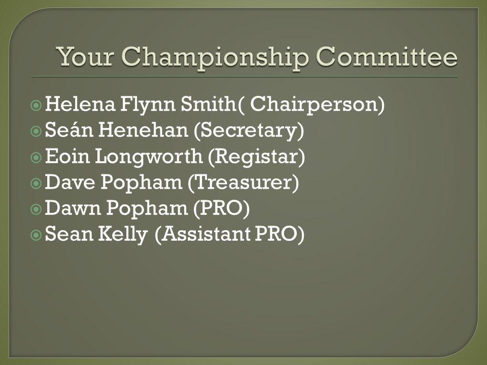 Helena Flynn Smith( Chairperson) Seán Henehan (Secretary) Eoin Longworth (Registar) Dave Popham (Treasurer) Dawn Popham (PRO) Sean Kelly (Assistant PRO)