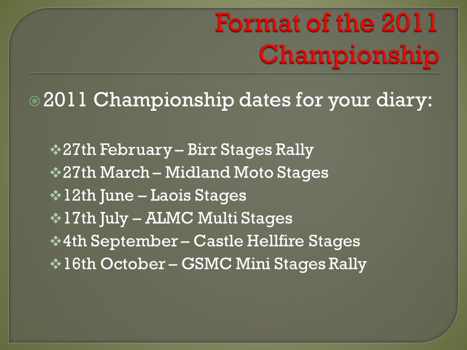 2011 Championship dates for your diary: 27th February – Birr Stages Rally 27th March – Midland Moto Stages 12th June – Laois Stages 17th July – ALMC M