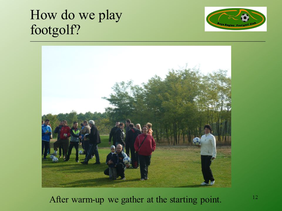 After warm-up we gather at the starting point. 12 How do we play footgolf