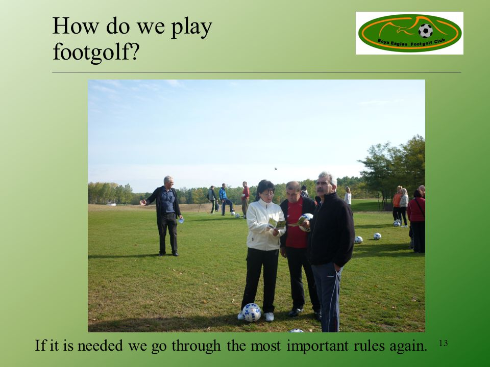 If it is needed we go through the most important rules again. 13 How do we play footgolf