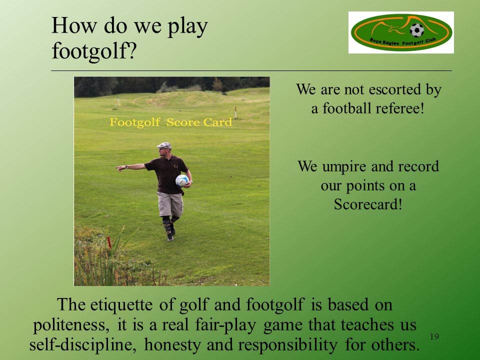 We are not escorted by a football referee. We umpire and record our points on a Scorecard.