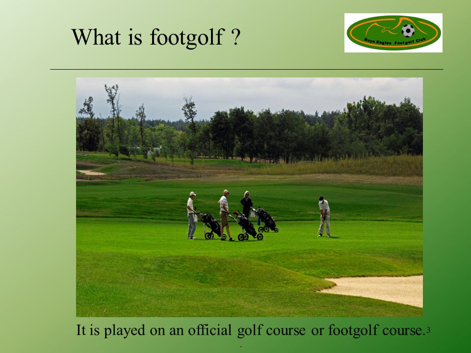It is played on an official golf course or footgolf course.. 3 What is footgolf