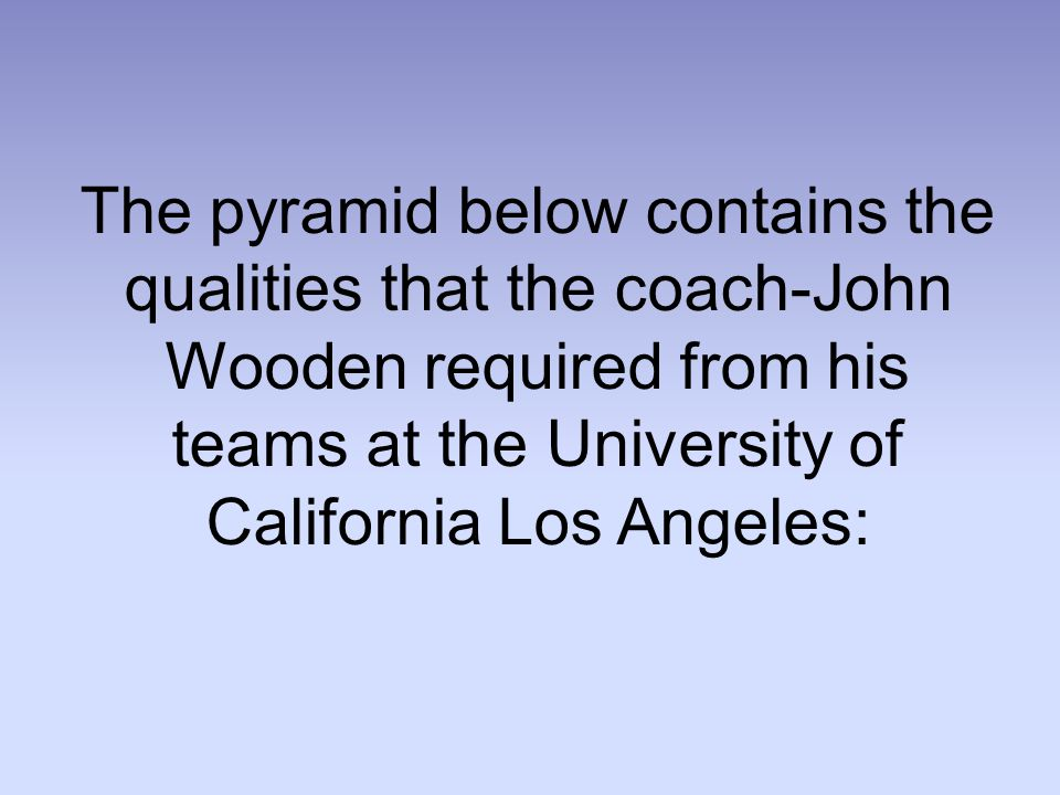 The pyramid below contains the qualities that the coach-John Wooden required from his teams at the University of California Los Angeles: