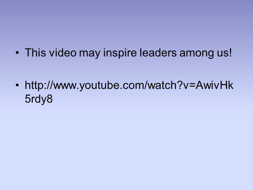 This video may inspire leaders among us! http://www.youtube.com/watch v=AwivHk 5rdy8