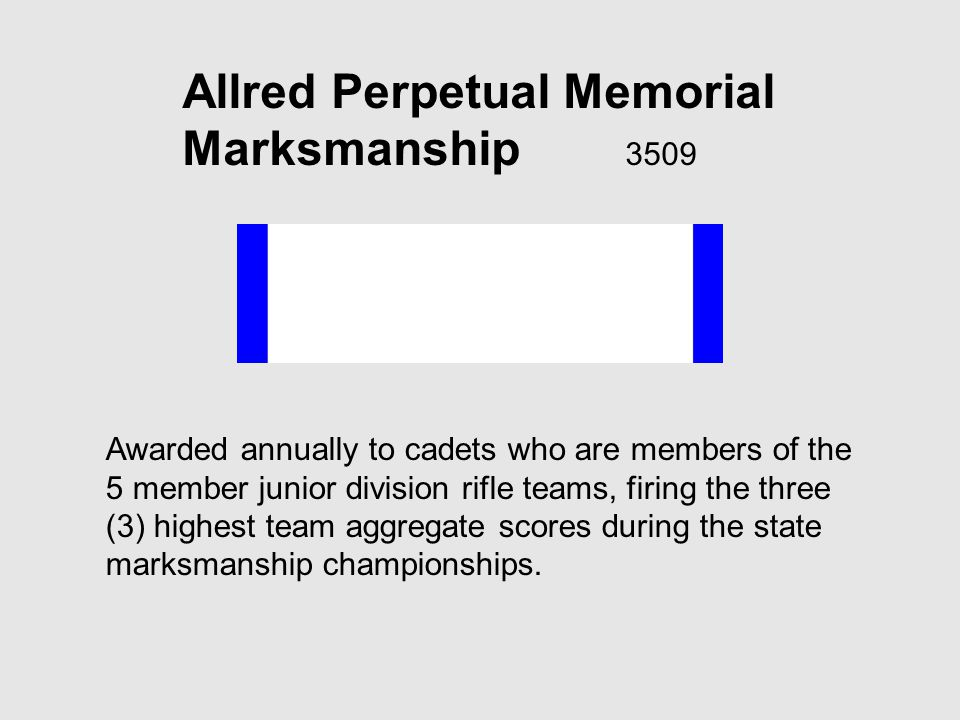 Allred Perpetual Memorial Marksmanship 3509 Awarded annually to cadets who are members of the 5 member junior division rifle teams, firing the three (3) highest team aggregate scores during the state marksmanship championships.