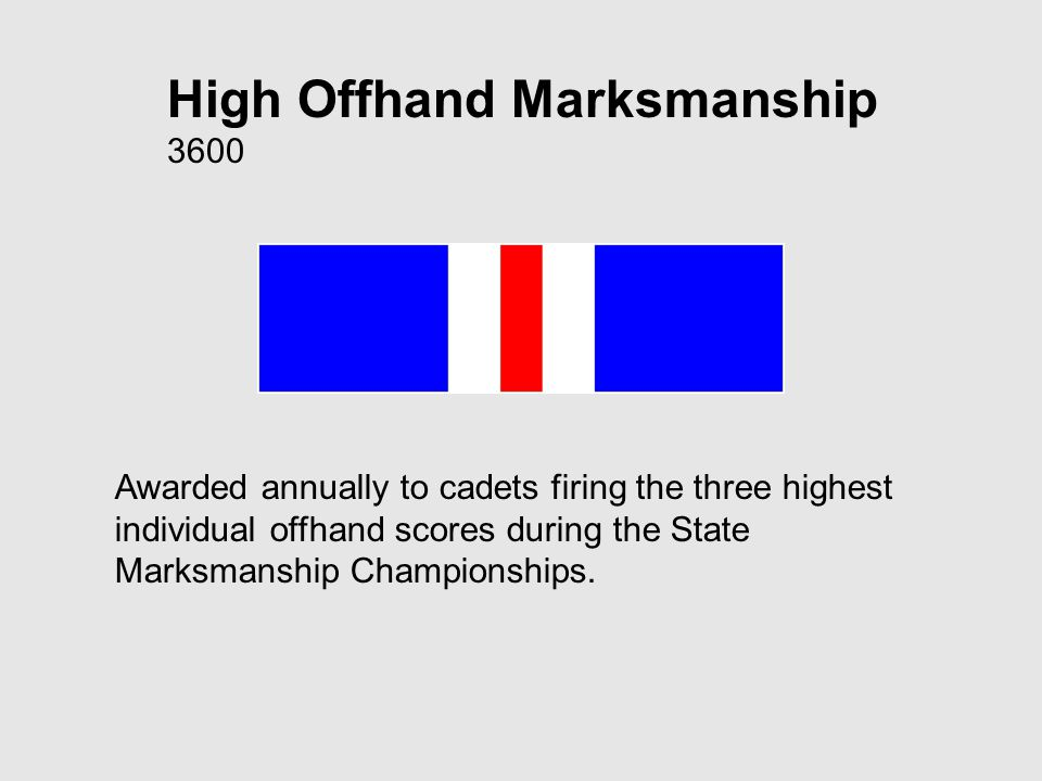 High Offhand Marksmanship 3600 Awarded annually to cadets firing the three highest individual offhand scores during the State Marksmanship Championships.