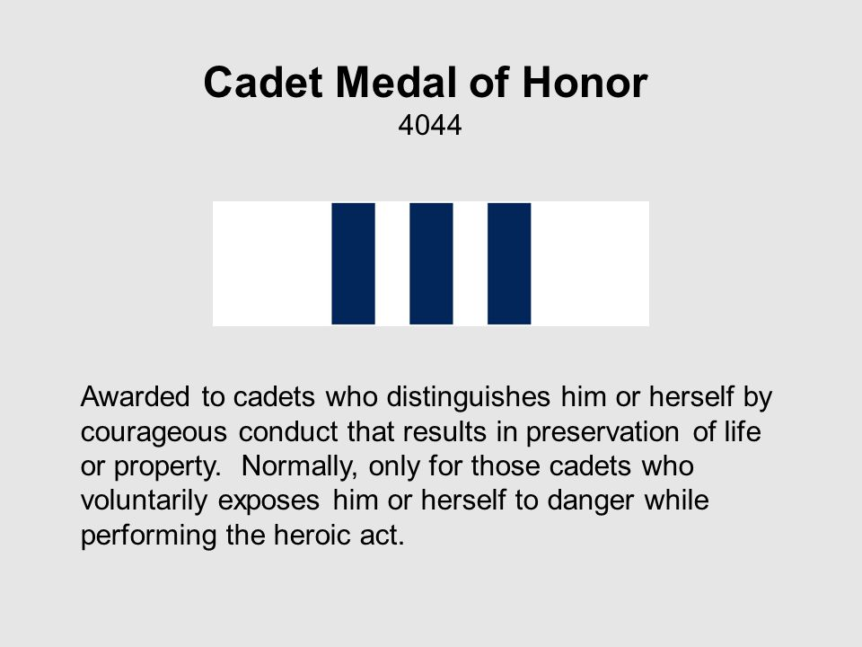Cadet Medal of Honor 4044 Awarded to cadets who distinguishes him or herself by courageous conduct that results in preservation of life or property.