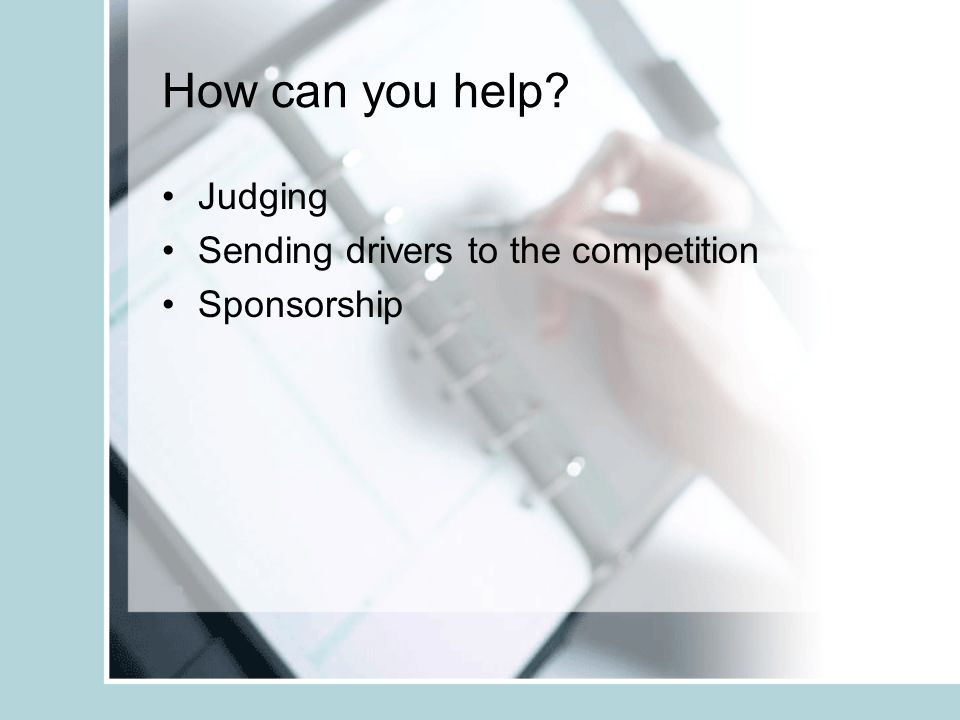 How can you help? Judging Sending drivers to the competition Sponsorship