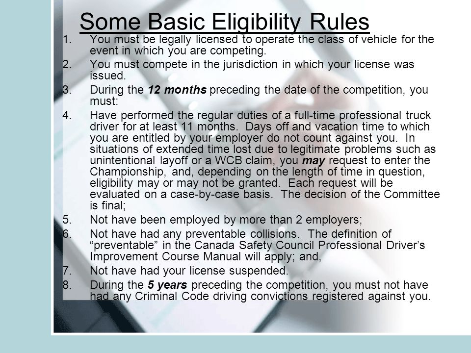 Some Basic Eligibility Rules 1.You must be legally licensed to operate the class of vehicle for the event in which you are competing. 2.You must compe