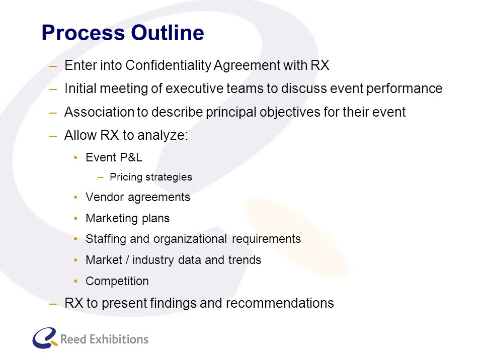 Process Outline –Enter into Confidentiality Agreement with RX –Initial meeting of executive teams to discuss event performance –Association to describe principal objectives for their event –Allow RX to analyze: Event P&L –Pricing strategies Vendor agreements Marketing plans Staffing and organizational requirements Market / industry data and trends Competition –RX to present findings and recommendations