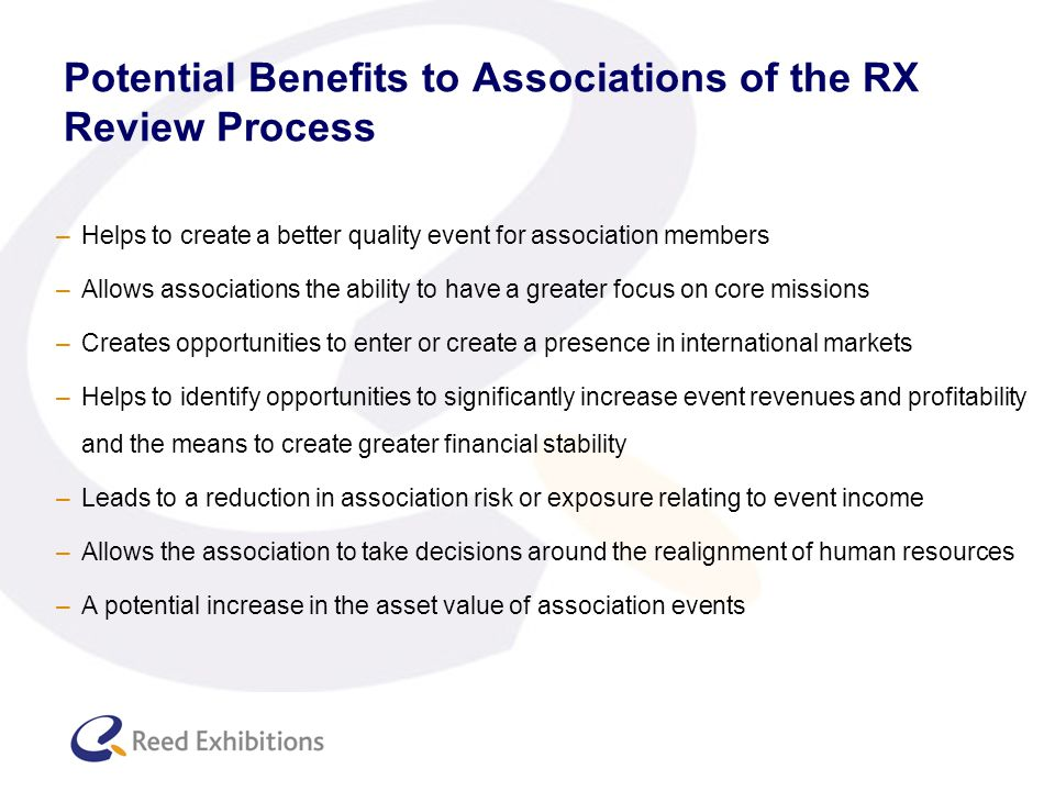 Potential Benefits to Associations of the RX Review Process –Helps to create a better quality event for association members –Allows associations the ability to have a greater focus on core missions –Creates opportunities to enter or create a presence in international markets –Helps to identify opportunities to significantly increase event revenues and profitability and the means to create greater financial stability –Leads to a reduction in association risk or exposure relating to event income –Allows the association to take decisions around the realignment of human resources –A potential increase in the asset value of association events