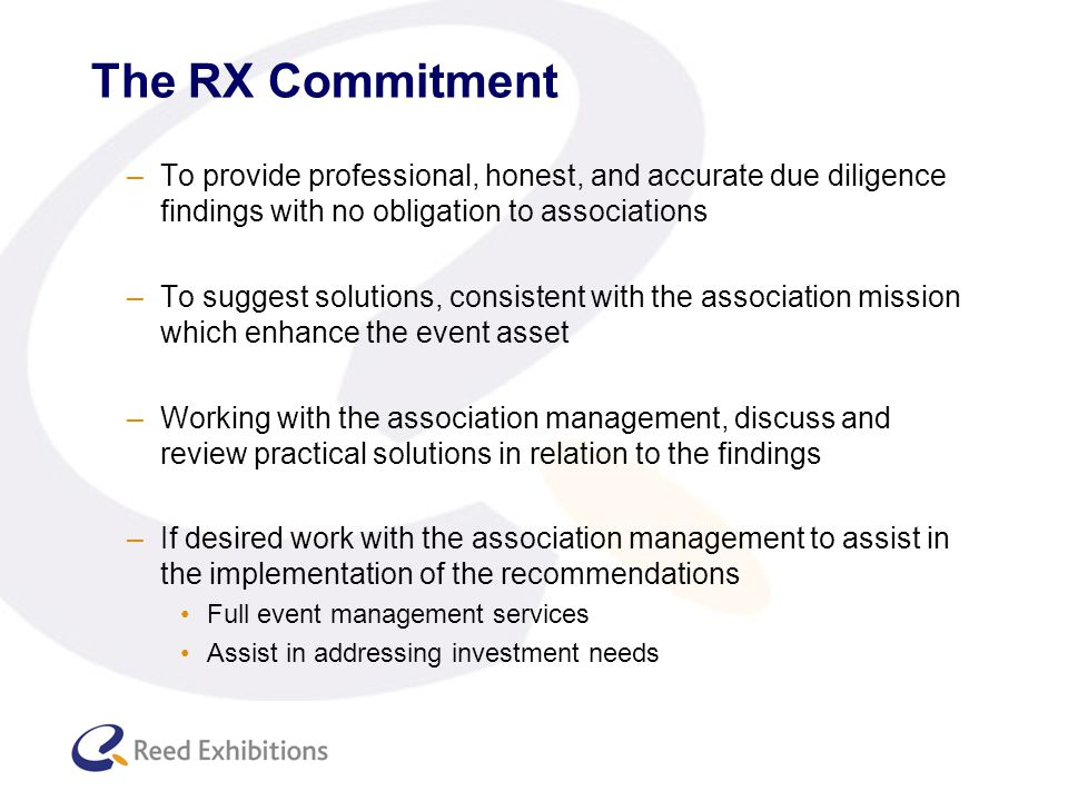 The RX Commitment –To provide professional, honest, and accurate due diligence findings with no obligation to associations –To suggest solutions, consistent with the association mission which enhance the event asset –Working with the association management, discuss and review practical solutions in relation to the findings –If desired work with the association management to assist in the implementation of the recommendations Full event management services Assist in addressing investment needs
