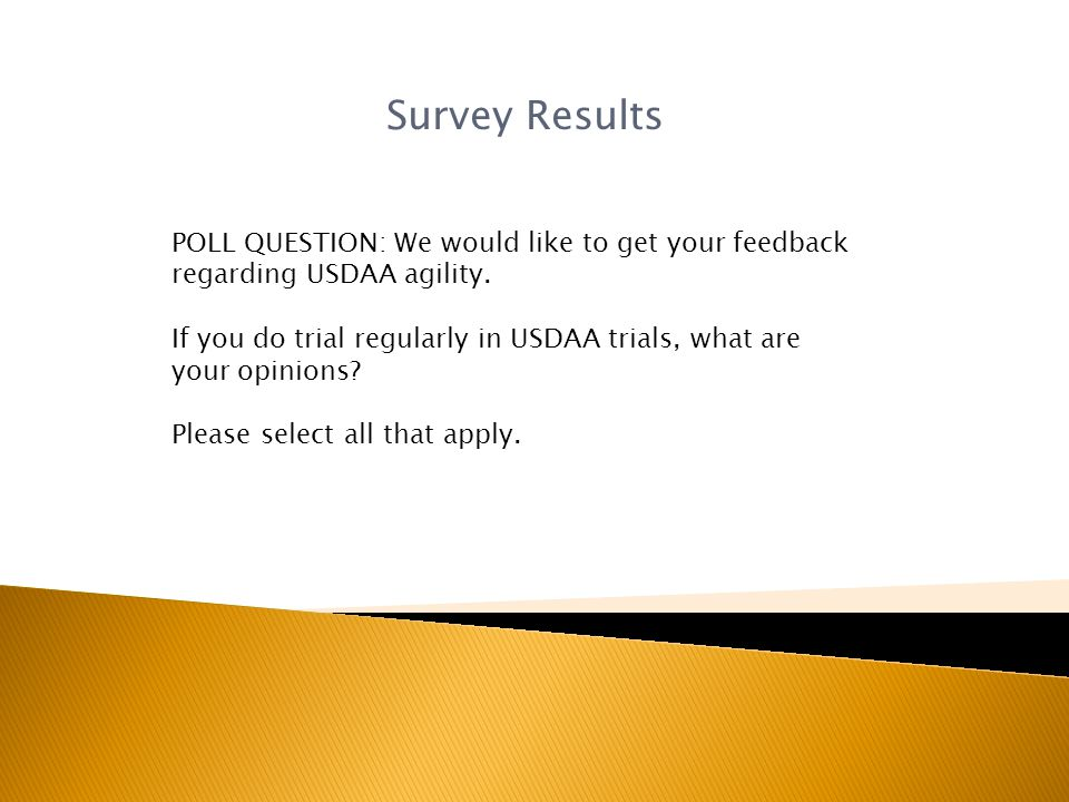 Survey Results POLL QUESTION: We would like to get your feedback regarding USDAA agility.