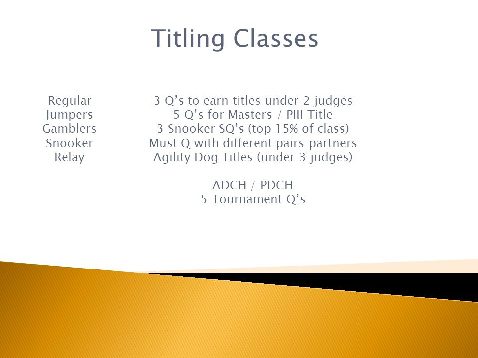 Titling Classes Regular Jumpers Gamblers Snooker Relay 3 Qs to earn titles under 2 judges 5 Qs for Masters / PIII Title 3 Snooker SQs (top 15% of class) Must Q with different pairs partners Agility Dog Titles (under 3 judges) ADCH / PDCH 5 Tournament Qs