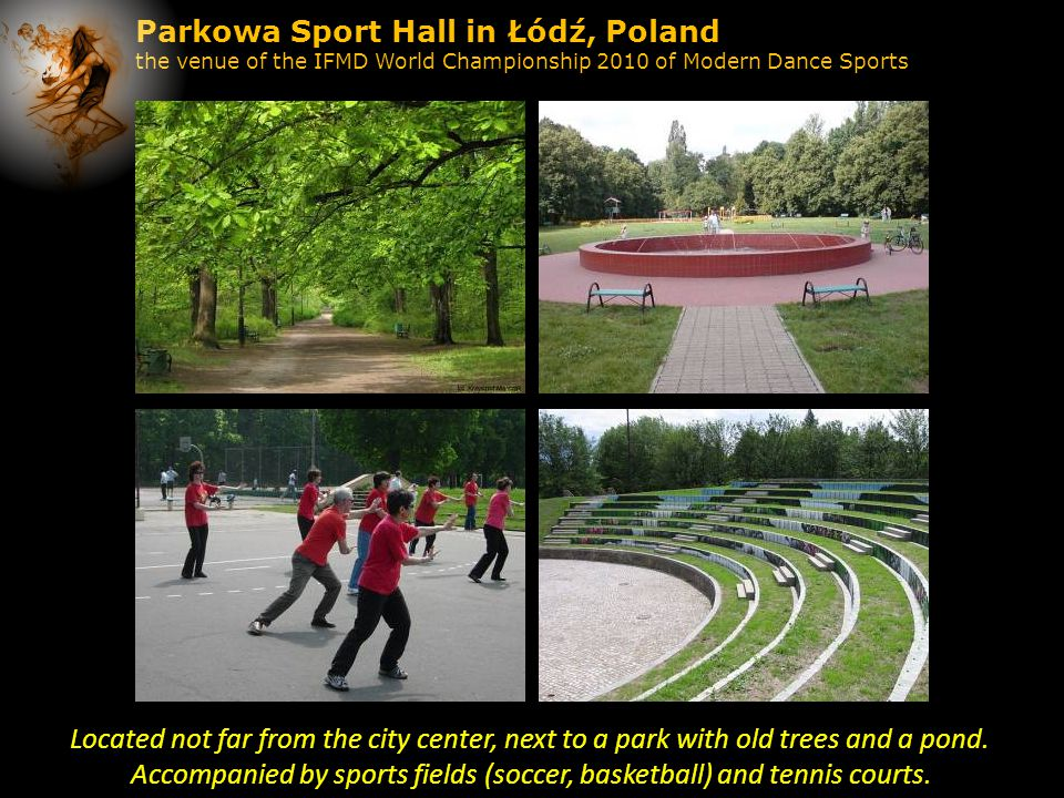 Parkowa Sport Hall in Łódź, Poland the venue of the IFMD World Championship 2010 of Modern Dance Sports Located not far from the city center, next to a park with old trees and a pond.