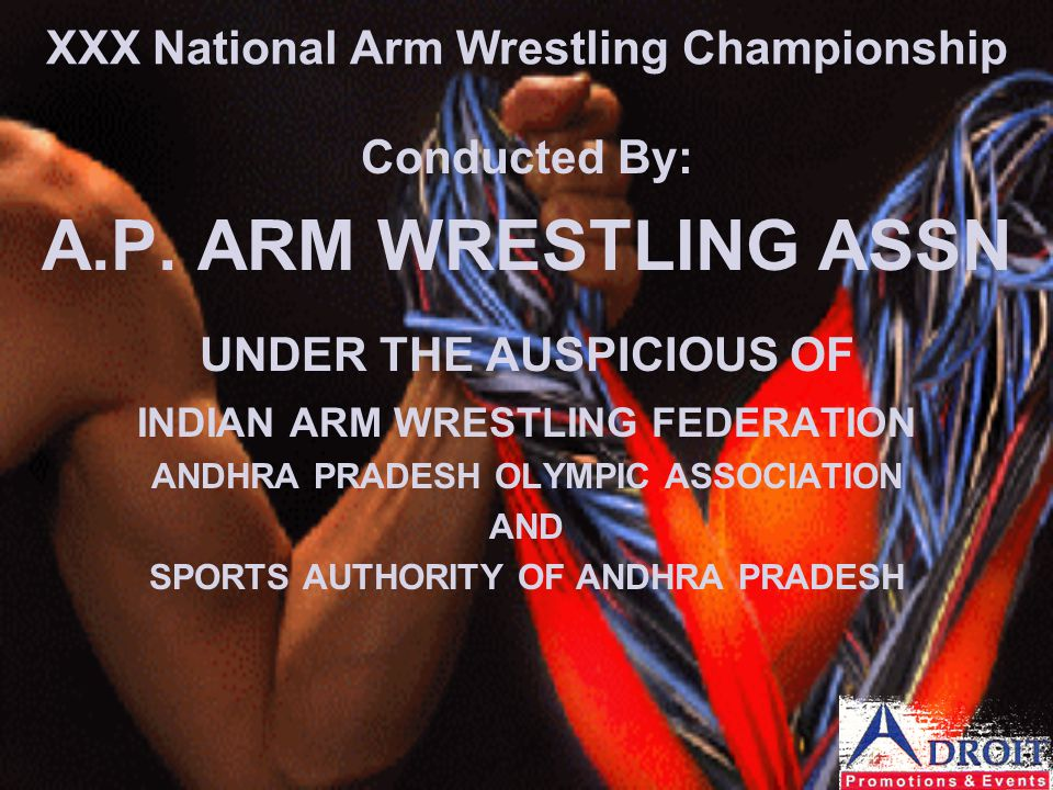 XXX National Arm Wrestling Championship Conducted By: A.P. ARM WRESTLING ASSN UNDER THE AUSPICIOUS OF INDIAN ARM WRESTLING FEDERATION ANDHRA PRADESH O