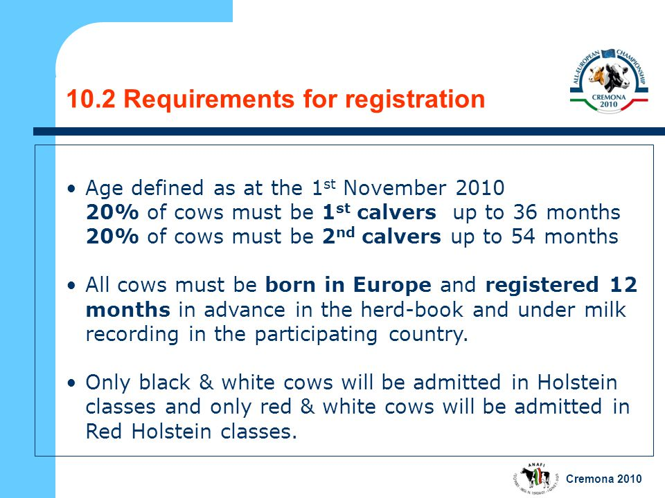 Cremona 2010 10.2 Requirements for registration Age defined as at the 1 st November 2010 20% of cows must be 1 st calvers up to 36 months 20% of cows must be 2 nd calvers up to 54 months All cows must be born in Europe and registered 12 months in advance in the herd-book and under milk recording in the participating country.