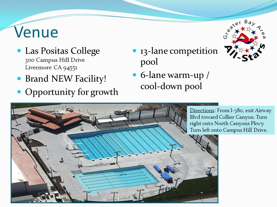 Venue Las Positas College 300 Campus Hill Drive Livermore CA 94551 Brand NEW Facility! Opportunity for growth 13-lane competition pool 6-lane warm-up