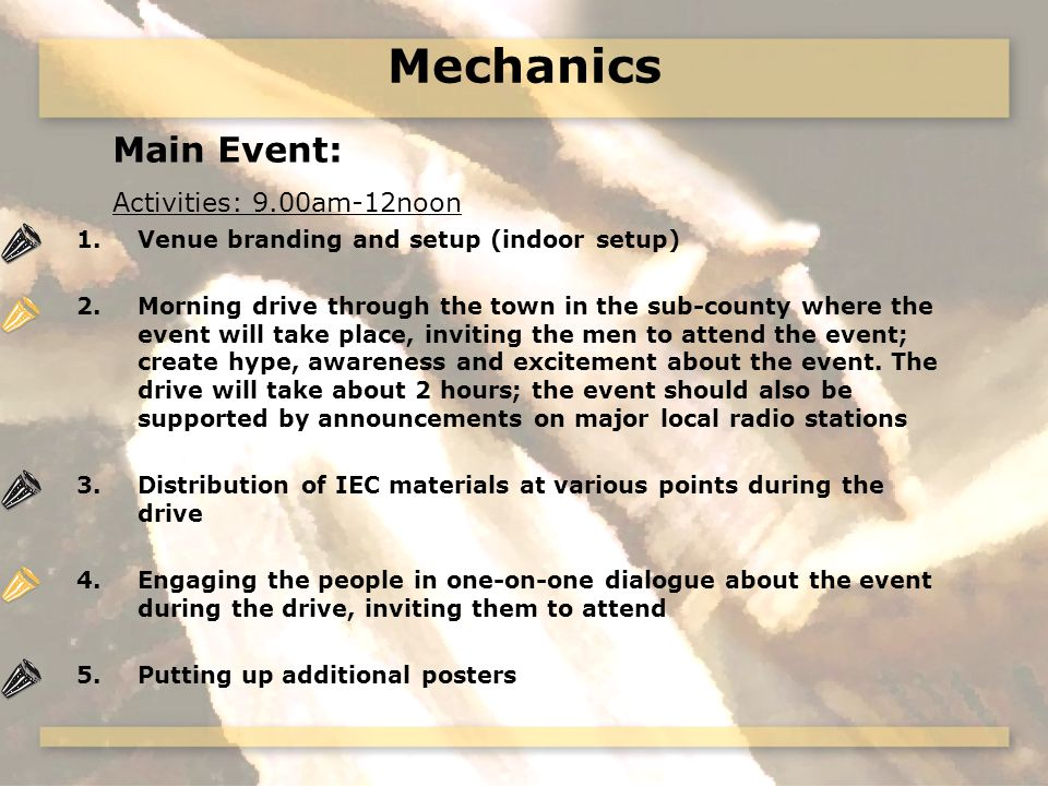 Mechanics Main Event: Activities: 9.00am-12noon 1.Venue branding and setup (indoor setup) 2.Morning drive through the town in the sub-county where the event will take place, inviting the men to attend the event; create hype, awareness and excitement about the event.