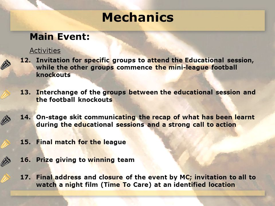 Mechanics Main Event: Activities 12.Invitation for specific groups to attend the Educational session, while the other groups commence the mini-league football knockouts 13.Interchange of the groups between the educational session and the football knockouts 14.On-stage skit communicating the recap of what has been learnt during the educational sessions and a strong call to action 15.Final match for the league 16.Prize giving to winning team 17.Final address and closure of the event by MC; invitation to all to watch a night film (Time To Care) at an identified location