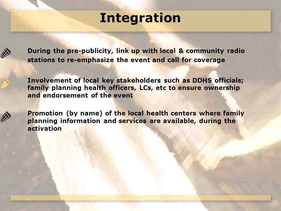 Integration During the pre-publicity, link up with local & community radio stations to re-emphasize the event and call for coverage Involvement of local key stakeholders such as DDHS officials; family planning health officers, LCs, etc to ensure ownership and endorsement of the event Promotion (by name) of the local health centers where family planning information and services are available, during the activation