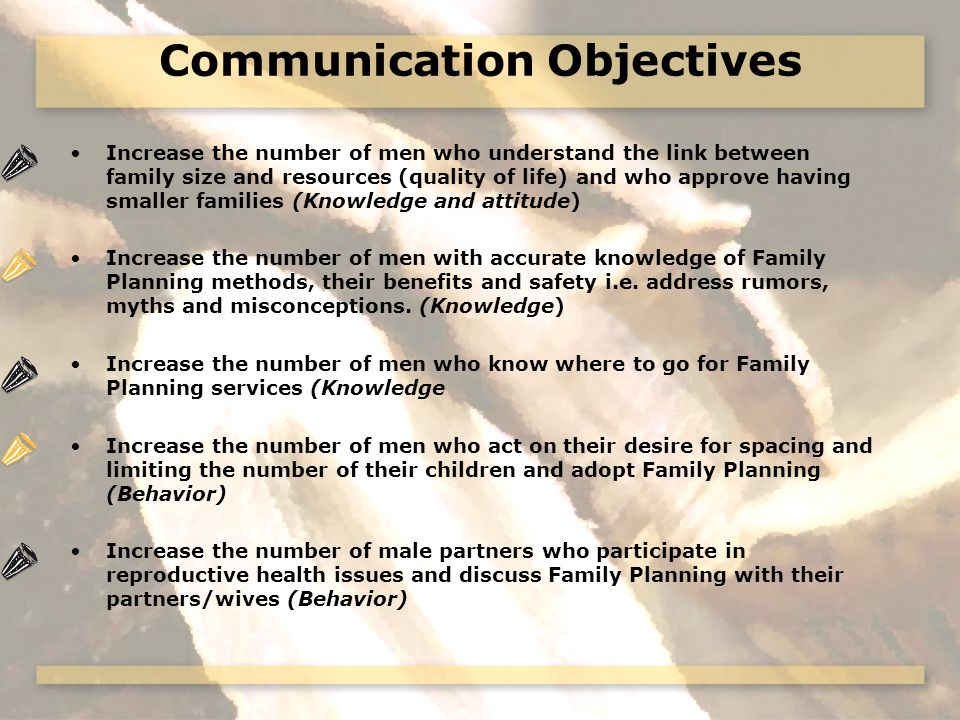 Communication Objectives Increase the number of men who understand the link between family size and resources (quality of life) and who approve having smaller families (Knowledge and attitude) Increase the number of men with accurate knowledge of Family Planning methods, their benefits and safety i.e.