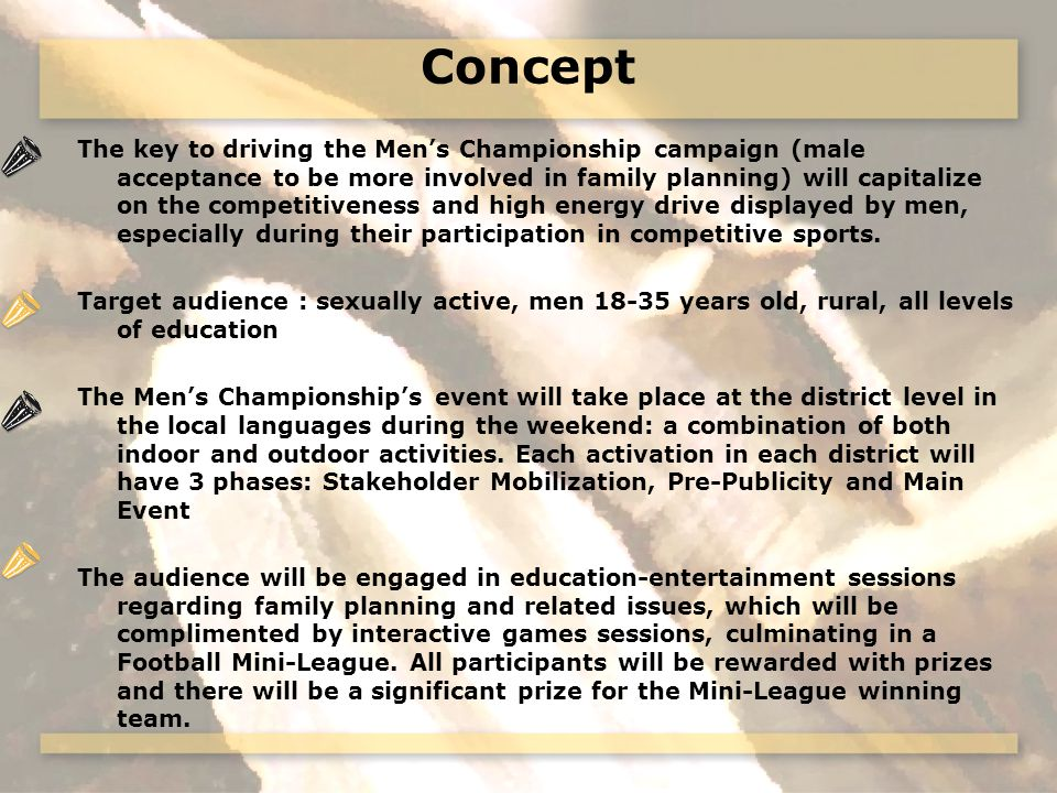Concept The key to driving the Mens Championship campaign (male acceptance to be more involved in family planning) will capitalize on the competitiveness and high energy drive displayed by men, especially during their participation in competitive sports.